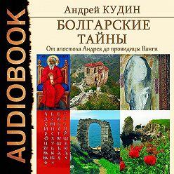 Андрей Кудин - Болгарские тайны. От апостола Андрея до провидицы Ванги