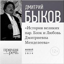 Дмитрий Быков - Лекция «История великих пар. Блок и Любовь Дмитриевна Менделеева»