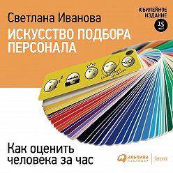 Светлана Иванова - Искусство подбора персонала. Как оценить человека за час