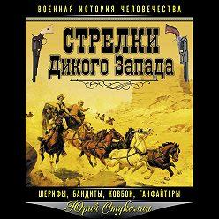 Юрий Стукалин - Стрелки Дикого Запада – шерифы, бандиты, ковбои, «ганфайтеры»