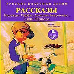 Аркадий Аверченко - Русские классики детям: Рассказы Н. Тэффи, А. Аверченко, С.Чёрного