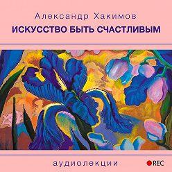 Александр Хакимов - Искусство быть счастливым