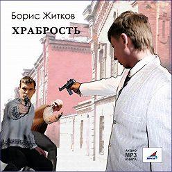 Борис Житков - Храбрость. Рассказы