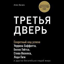 Алекс Банаян - Третья дверь. Секретный код успеха Билла Гейтса, Уоррена Баффетта, Стива Возняка, Леди Гаги и других богатейших людей мира