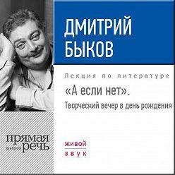 Дмитрий Быков - «А если нет». Творческий вечер в день рождения»