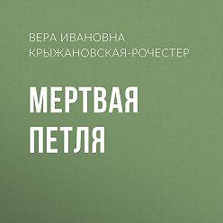 Вера Крыжановская-Рочестер - Мертвая петля