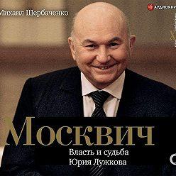 Михаил Щербаченко - Москвич. Власть и судьба Юрия Лужкова