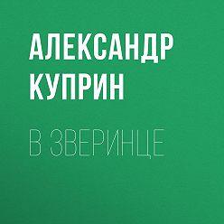 Александр Куприн - В зверинце