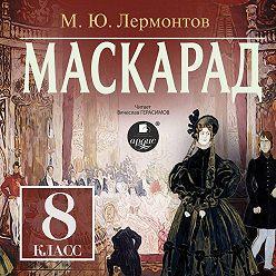 Михаил Лермонтов - Маскарад: Драма в 4-х действиях, в стихах