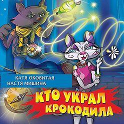 Екатерина Оковитая - Кто украл крокодила?
