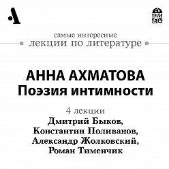 Дмитрий Быков - Анна Ахматова. Поэзия интимности (Лекции Arzamas)