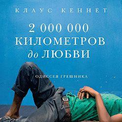 Клаус Кеннет - 2000000 километров до любви. Одиссея грешника