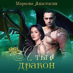 Анастасия Маркова - Я, ты и дракон