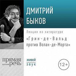 Дмитрий Быков - Лекция «Грин-де-Вальд против Волан-де-Морта»