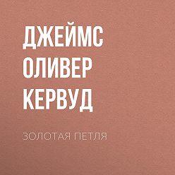 Джеймс Оливер Кервуд - Золотая петля