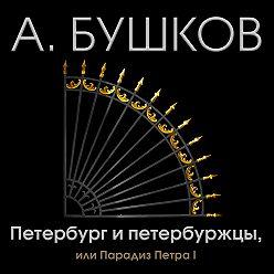 Александр Бушков - Петербург и петербуржцы, или Парадиз Петра I