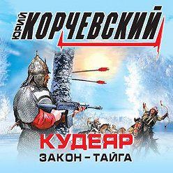 Юрий Корчевский - Кудеяр. Закон – тайга