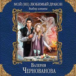 Валерия Чернованова - Мой (не)любимый дракон. Выбор алианы