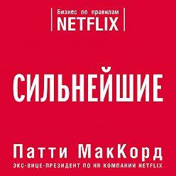 Патти МакКорд - Сильнейшие. Бизнес по правилам Netflix
