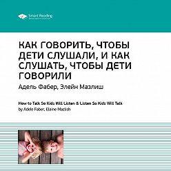 Smart Reading - Краткое содержание книги: Как говорить, чтобы дети слушали, как слушать, чтобы дети говорили. Адель Фабер, Элейн Мазлиш