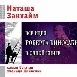 Наташа Закхайм - Все идеи Роберта Кийосаки в одной книге