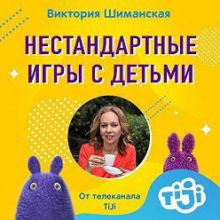 Виктория Шиманская - Варианты нестандартных игр с детьми, когда все перепробовали