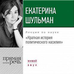 Екатерина Шульман - Лекция «Краткая история политического насилия»