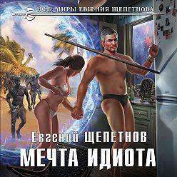 Евгений Щепетнов - Мечта идиота