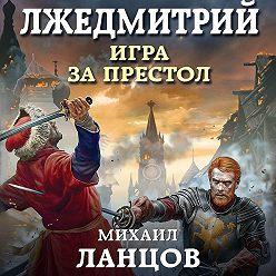 Михаил Ланцов - Лжедмитрий. Игра за престол