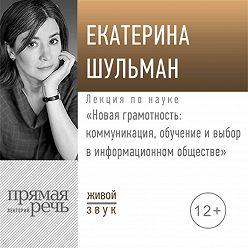 Екатерина Шульман - Лекция «Новая грамотность: коммуникация, обучение и выбор в информационном обществе»