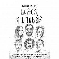 Таня Танк - Бойся, я с тобой. Страшная книга о роковых и неотразимых. Часть третья. Восстать из пепла