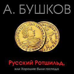 Александр Бушков - Русский Ротшильд, или Хорошие были господа