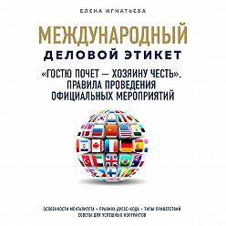 Елена Игнатьева - «Гостю почет – хозяину честь». Правила проведения официальных мероприятий