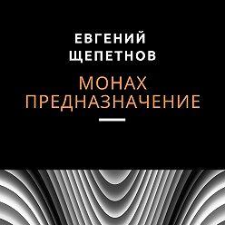Евгений Щепетнов - Монах. Предназначение