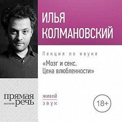 Илья Колмановский - Лекция «Мозг и секс: цена влюбленности»