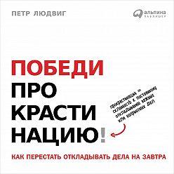 Петр Людвиг - Победи прокрастинацию! Как перестать откладывать дела на завтра
