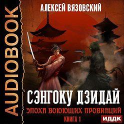Алексей Вязовский - Сэнгоку Дзидай. Эпоха Воюющих провинций