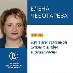 Елена Чеботарева - Кризисы семейной жизни: мифы и реальность