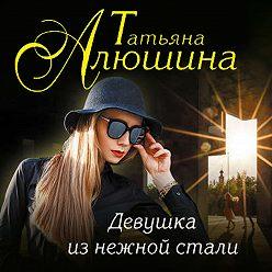 Татьяна Алюшина - Девушка из нежной стали
