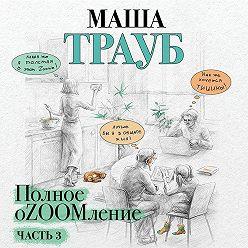 Маша Трауб - Полное оZOOMление. Часть 3