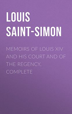 Louis Saint-Simon - Memoirs of Louis XIV and His Court and of the Regency. Complete