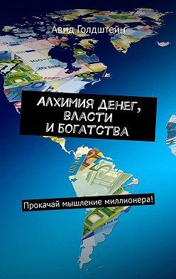 Авид Голдштейн - Алхимия денег, власти ибогатства. Прокачай мышление миллионера!