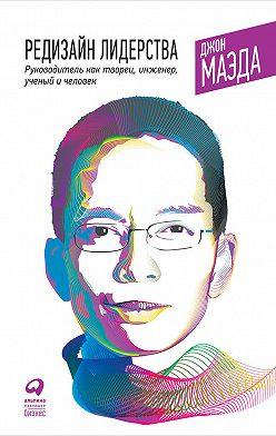 Джон Маэда - Редизайн лидерства: Руководитель как творец, инженер, ученый и человек