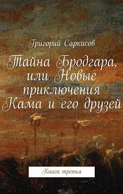 Григорий Саркисов - Тайна Бродгара, или Новые приключения Кама иего друзей. Книга третья