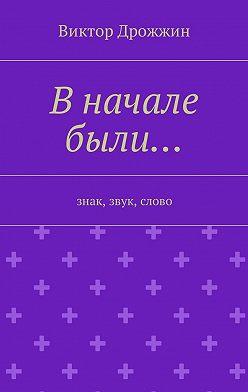 Виктор Дрожжин - В начале были… Знак, звук, слово