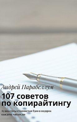 Андрей Парабеллум - 107советов покопирайтингу. Аудиокурсы стоимостью$500 вподарок каждому читателю