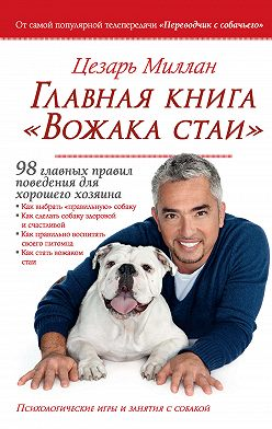Цезарь Миллан - Главная книга «Вожака стаи». 98 главных правил поведения для хорошего хозяина