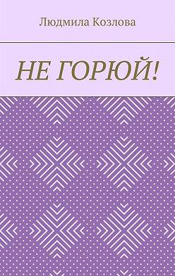 Людмила Козлова - Не горюй!