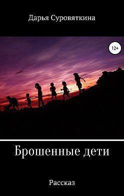 Дарья Суровяткина - Брошенные дети