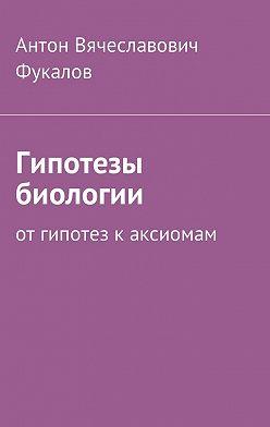Антон Фукалов - Гипотезы биологии. Отгипотез каксиомам